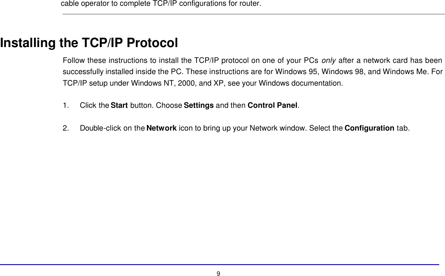 9 cable operator to complete TCP/IP configurations for router.   Installing the TCP/IP Protocol Follow these instructions to install the TCP/IP protocol on one of your PCs only after a network card has been successfully installed inside the PC. These instructions are for Windows 95, Windows 98, and Windows Me. For TCP/IP setup under Windows NT, 2000, and XP, see your Windows documentation.  1. Click the Start button. Choose Settings and then Control Panel.  2. Double-click on the Network icon to bring up your Network window. Select the Configuration tab.