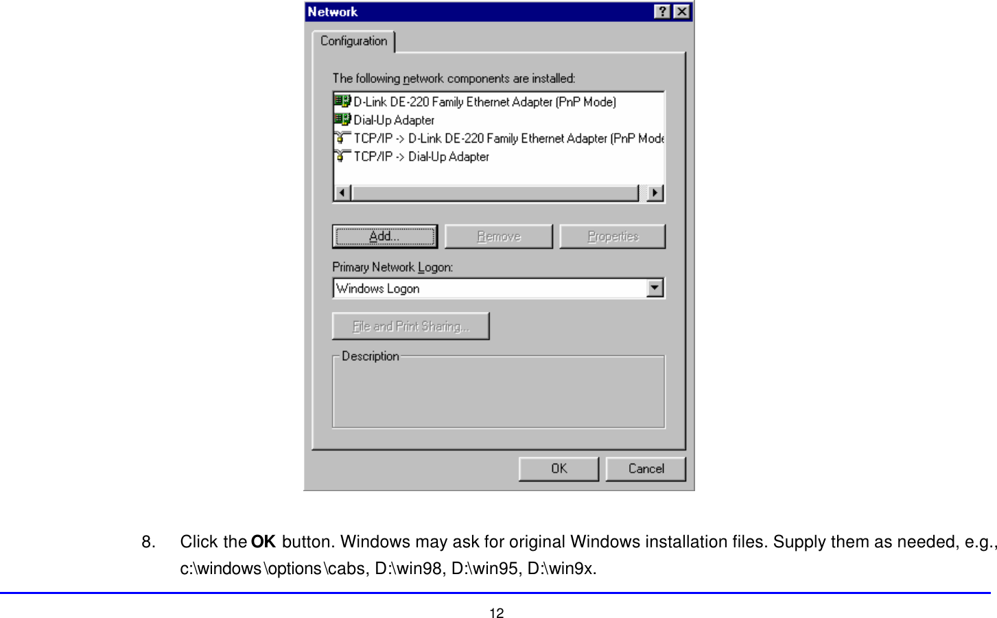 12   8. Click the OK button. Windows may ask for original Windows installation files. Supply them as needed, e.g., c:\windows\options\cabs, D:\win98, D:\win95, D:\win9x.