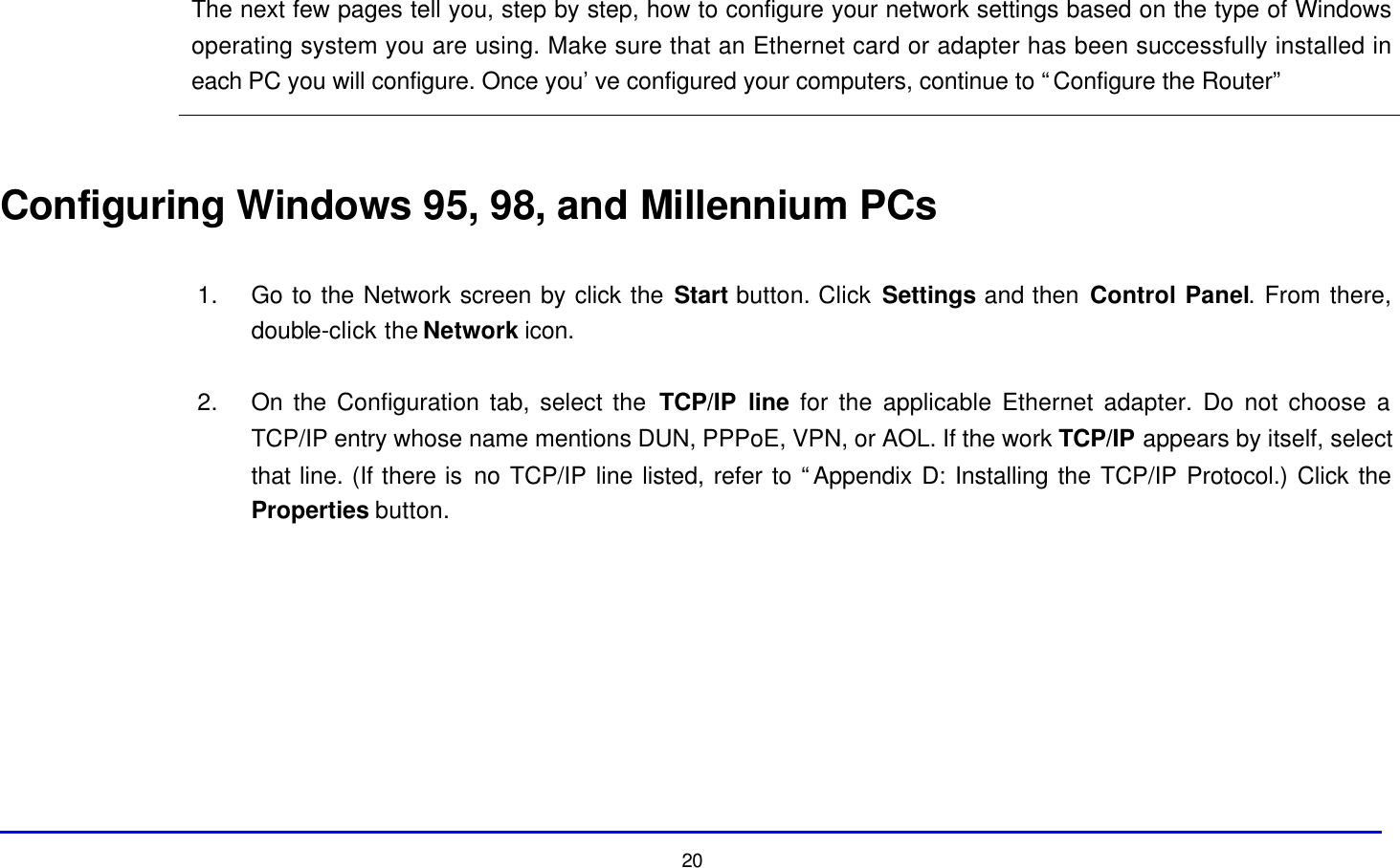 """20 The next few pages tell you, step by step, how to configure your network settings based on the type of Windows operating system you are using. Make sure that an Ethernet card or adapter has been successfully installed in each PC you will configure. Once you've configured your computers, continue to """"Configure the Router""""   Configuring Windows 95, 98, and Millennium PCs  1. Go to the Network screen by click the Start button. Click Settings and then Control Panel. From there, double-click the Network icon.  2. On the Configuration tab, select the TCP/IP line for the applicable Ethernet adapter. Do not choose a TCP/IP entry whose name mentions DUN, PPPoE, VPN, or AOL. If the work TCP/IP appears by itself, select that line. (If there is no TCP/IP line listed, refer to """"Appendix D: Installing the TCP/IP Protocol.) Click the Properties button."""
