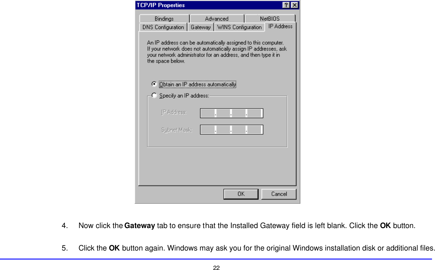 22   4. Now click the Gateway tab to ensure that the Installed Gateway field is left blank. Click the OK button.  5. Click the OK button again. Windows may ask you for the original Windows installation disk or additional files.