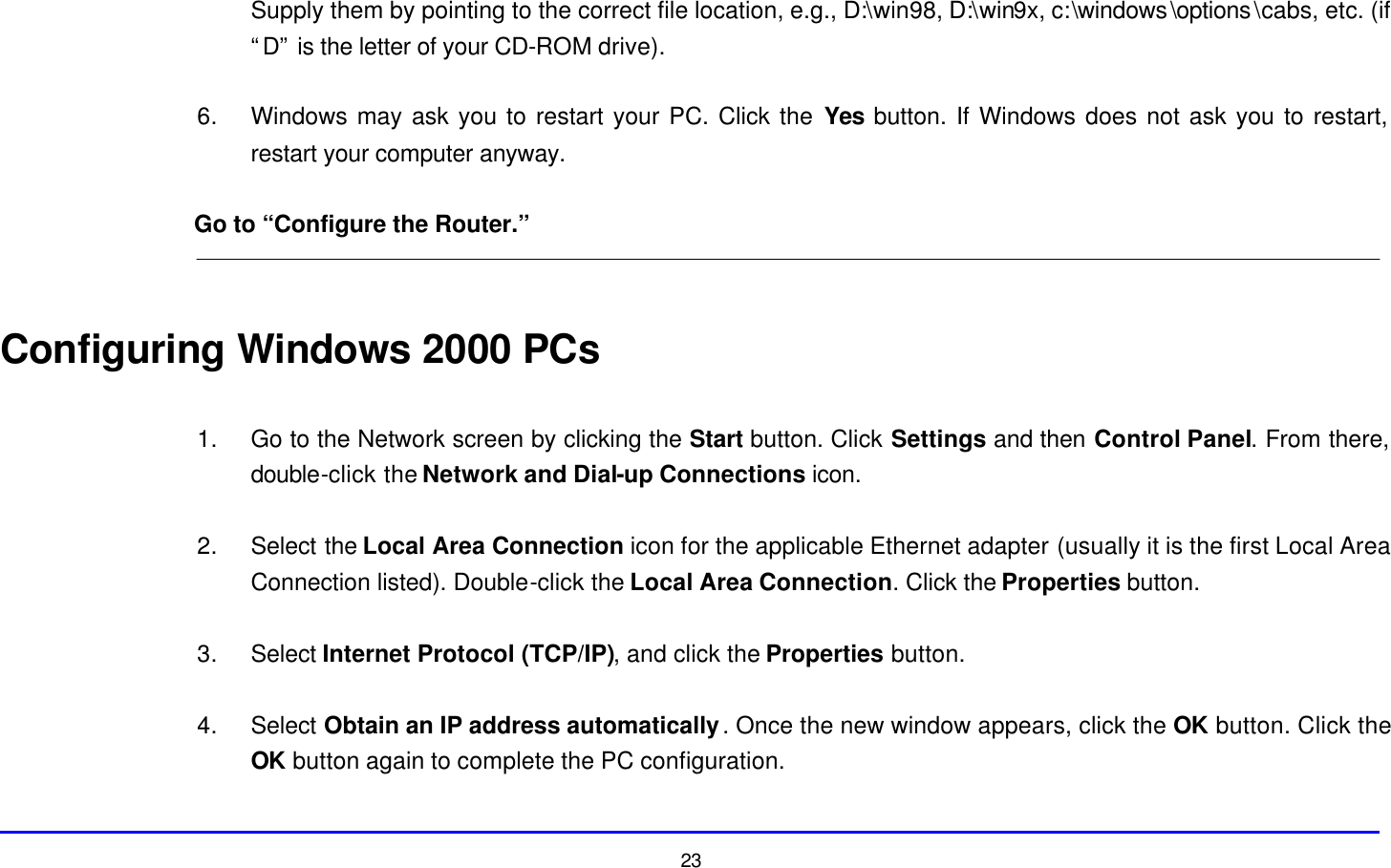 """23 Supply them by pointing to the correct file location, e.g., D:\win98, D:\win9x, c:\windows\options\cabs, etc. (if """"D"""" is the letter of your CD-ROM drive).  6. Windows may ask you to restart your PC. Click the Yes button. If Windows does not ask you to restart, restart your computer anyway.  Go to """"Configure the Router.""""   Configuring Windows 2000 PCs  1. Go to the Network screen by clicking the Start button. Click Settings and then Control Panel. From there, double-click the Network and Dial-up Connections icon.  2. Select the Local Area Connection icon for the applicable Ethernet adapter (usually it is the first Local Area Connection listed). Double-click the Local Area Connection. Click the Properties button.  3. Select Internet Protocol (TCP/IP), and click the Properties button.  4. Select Obtain an IP address automatically. Once the new window appears, click the OK button. Click the OK button again to complete the PC configuration."""