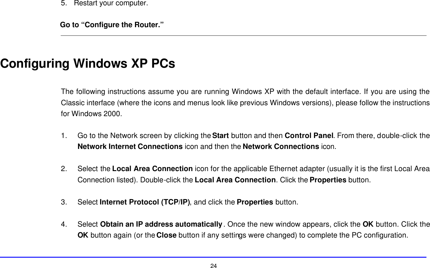 """24 5. Restart your computer.  Go to """"Configure the Router.""""   Configuring Windows XP PCs  The following instructions assume you are running Windows XP with the default interface. If you are using the Classic interface (where the icons and menus look like previous Windows versions), please follow the instructions for Windows 2000.  1. Go to the Network screen by clicking the Start button and then Control Panel. From there, double-click the Network Internet Connections icon and then the Network Connections icon.  2. Select the Local Area Connection icon for the applicable Ethernet adapter (usually it is the first Local Area Connection listed). Double-click the Local Area Connection. Click the Properties button.  3. Select Internet Protocol (TCP/IP), and click the Properties button.  4. Select Obtain an IP address automatically. Once the new window appears, click the OK button. Click the OK button again (or the Close button if any settings were changed) to complete the PC configuration."""