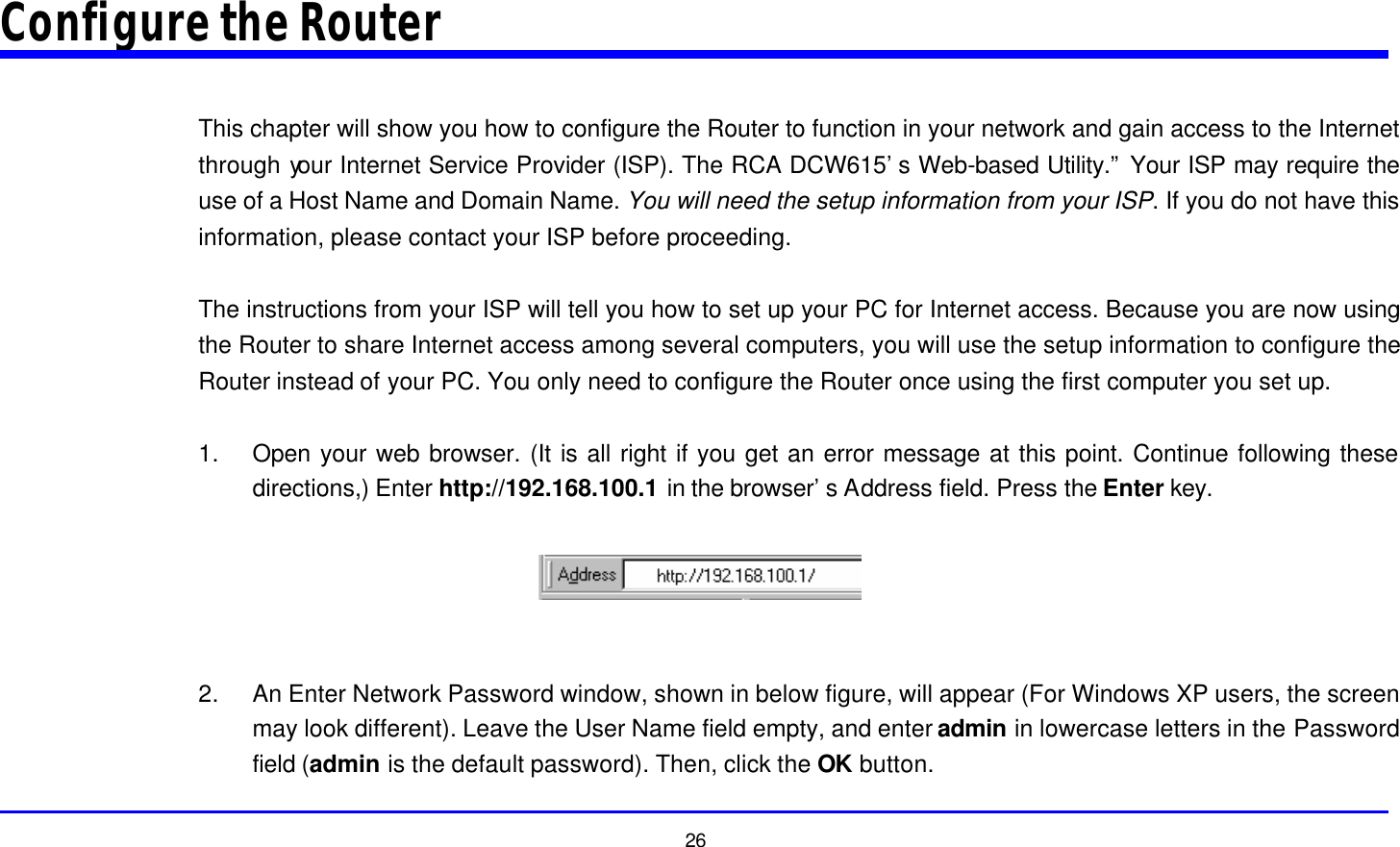 """26 Configure the Router  This chapter will show you how to configure the Router to function in your network and gain access to the Internet through your Internet Service Provider (ISP). The RCA DCW615's Web-based Utility."""" Your ISP may require the use of a Host Name and Domain Name. You will need the setup information from your ISP. If you do not have this information, please contact your ISP before proceeding.  The instructions from your ISP will tell you how to set up your PC for Internet access. Because you are now using the Router to share Internet access among several computers, you will use the setup information to configure the Router instead of your PC. You only need to configure the Router once using the first computer you set up.  1. Open your web browser. (It is all right if you get an error message at this point. Continue following these directions,) Enter http://192.168.100.1 in the browser's Address field. Press the Enter key.    2. An Enter Network Password window, shown in below figure, will appear (For Windows XP users, the screen may look different). Leave the User Name field empty, and enter admin in lowercase letters in the Password field (admin is the default password). Then, click the OK button."""