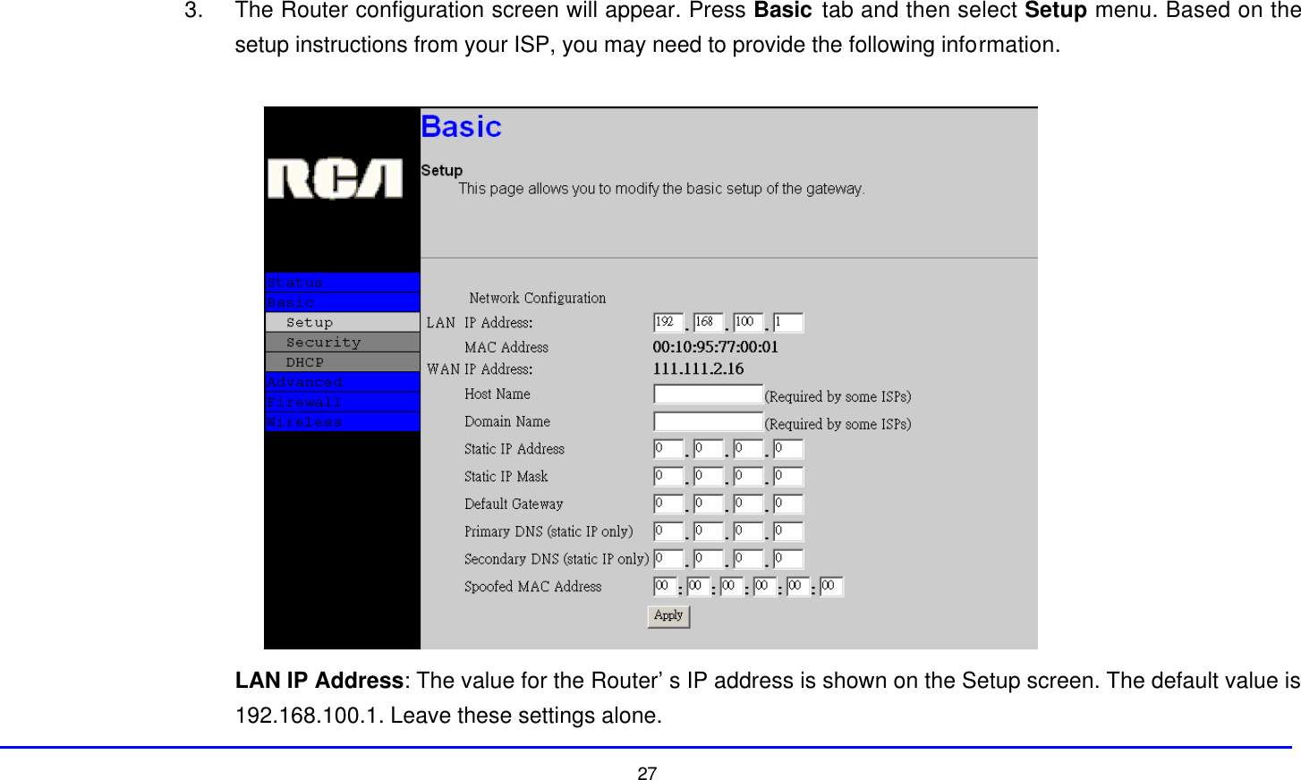 27  3. The Router configuration screen will appear. Press Basic tab and then select Setup menu. Based on the setup instructions from your ISP, you may need to provide the following information.   LAN IP Address: The value for the Router's IP address is shown on the Setup screen. The default value is 192.168.100.1. Leave these settings alone.