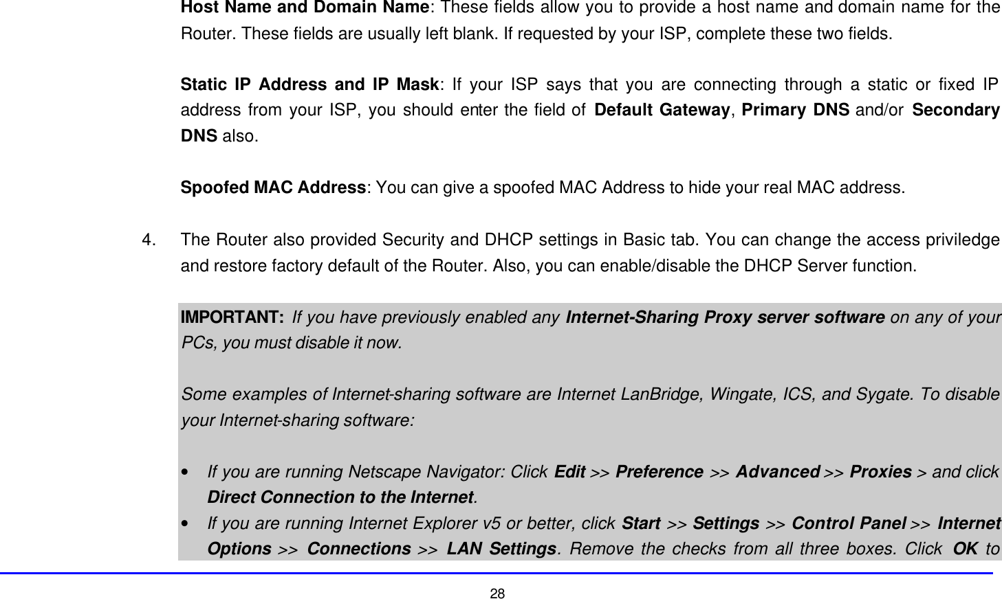 28  Host Name and Domain Name: These fields allow you to provide a host name and domain name for the Router. These fields are usually left blank. If requested by your ISP, complete these two fields.  Static IP Address and IP Mask: If your ISP says that you are connecting through a static or fixed IP address from your ISP, you should enter the field of Default Gateway, Primary DNS and/or  Secondary DNS also.  Spoofed MAC Address: You can give a spoofed MAC Address to hide your real MAC address.  4. The Router also provided Security and DHCP settings in Basic tab. You can change the access priviledge and restore factory default of the Router. Also, you can enable/disable the DHCP Server function.    IMPORTANT: If you have previously enabled any Internet-Sharing Proxy server software on any of your PCs, you must disable it now.  Some examples of Internet-sharing software are Internet LanBridge, Wingate, ICS, and Sygate. To disable your Internet-sharing software:  • If you are running Netscape Navigator: Click Edit >> Preference >> Advanced >> Proxies > and click Direct Connection to the Internet. • If you are running Internet Explorer v5 or better, click Start >> Settings >> Control Panel >> Internet Options >> Connections >> LAN Settings. Remove the checks from all three boxes. Click  OK to