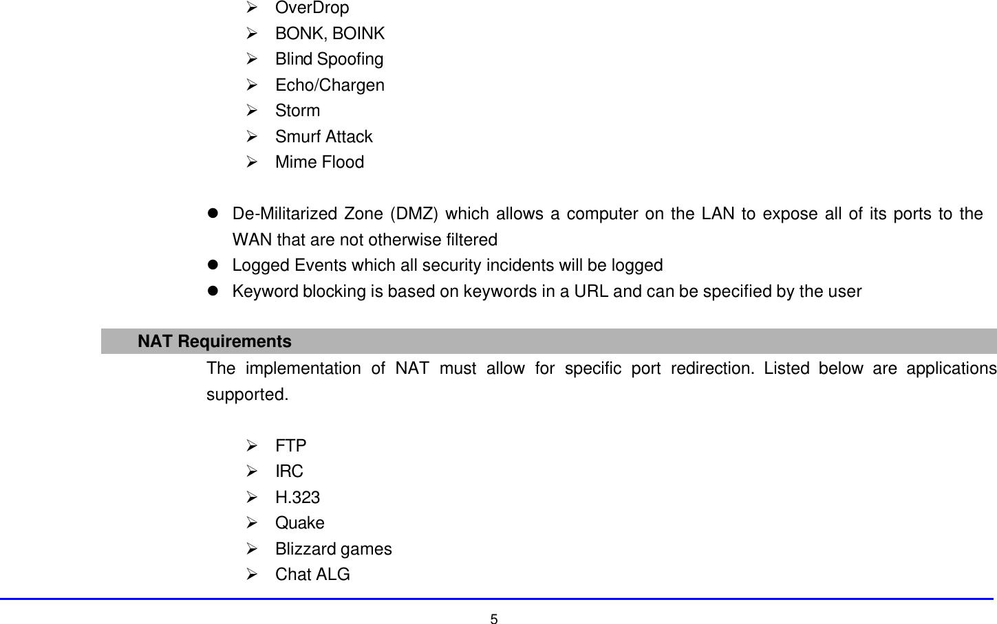 5 Ø OverDrop Ø BONK, BOINK Ø Blind Spoofing Ø Echo/Chargen Ø Storm Ø Smurf Attack Ø Mime Flood  l De-Militarized Zone (DMZ) which allows a computer on the LAN to expose all of its ports to the WAN that are not otherwise filtered l Logged Events which all security incidents will be logged l Keyword blocking is based on keywords in a URL and can be specified by the user  NAT Requirements  The implementation of NAT must allow for specific port redirection. Listed below are applications supported.  Ø FTP Ø IRC Ø H.323 Ø Quake Ø Blizzard games Ø Chat ALG