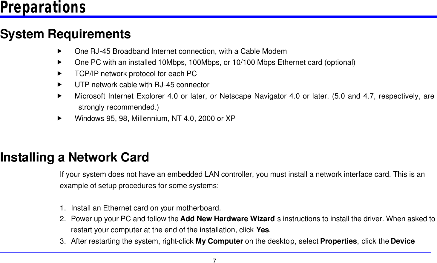 """7 Preparations System Requirements """" One RJ-45 Broadband Internet connection, with a Cable Modem """" One PC with an installed 10Mbps, 100Mbps, or 10/100 Mbps Ethernet card (optional) """" TCP/IP network protocol for each PC """" UTP network cable with RJ-45 connector """" Microsoft Internet Explorer 4.0 or later, or Netscape Navigator 4.0 or later. (5.0 and 4.7, respectively, are strongly recommended.) """" Windows 95, 98, Millennium, NT 4.0, 2000 or XP   Installing a Network Card If your system does not have an embedded LAN controller, you must install a network interface card. This is an example of setup procedures for some systems:  1. Install an Ethernet card on your motherboard. 2. Power up your PC and follow the Add New Hardware Wizard's instructions to install the driver. When asked to restart your computer at the end of the installation, click Yes. 3. After restarting the system, right-click My Computer on the desktop, select Properties, click the Device"""