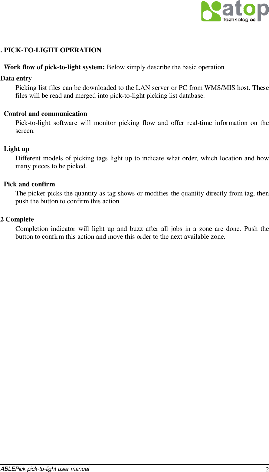 ABLEPick pick-to-light user manual 2   . PICK-TO-LIGHT OPERATION  Work flow of pick-to-light system: Below simply describe the basic operation  Data entry Picking list files can be downloaded to the LAN server or PC from WMS/MIS host. These files will be read and merged into pick-to-light picking list database.   Control and communication Pick-to-light software will monitor picking flow and offer real-time information on the screen.   Light up Different models of picking tags light up to indicate what order, which location and how many pieces to be picked.   Pick and confirm The picker picks the quantity as tag shows or modifies the quantity directly from tag, then push the button to confirm this action.  2 Complete Completion indicator will light up and buzz after all jobs in a zone are done. Push the button to confirm this action and move this order to the next available zone.