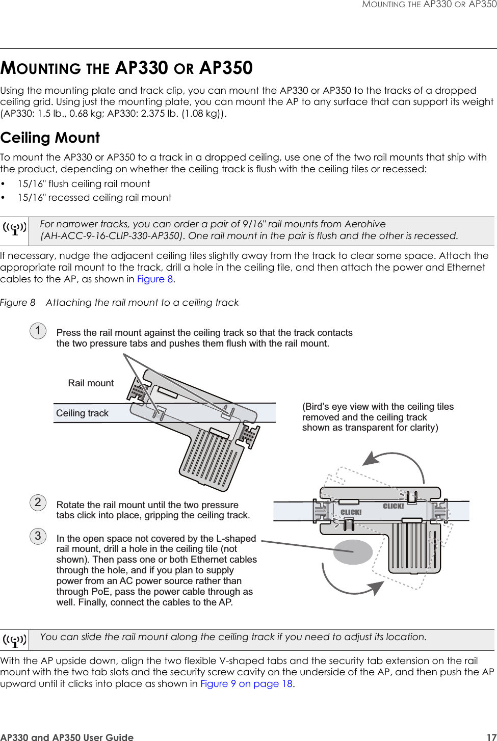 "AP330 and AP350 User Guide 17MOUNTING THE AP330 OR AP350MOUNTING THE AP330 OR AP350Using the mounting plate and track clip, you can mount the AP330 or AP350 to the tracks of a dropped ceiling grid. Using just the mounting plate, you can mount the AP to any surface that can support its weight (AP330: 1.5 lb., 0.68 kg; AP330: 2.375 lb. (1.08 kg)).Ceiling MountTo mount the AP330 or AP350 to a track in a dropped ceiling, use one of the two rail mounts that ship with the product, depending on whether the ceiling track is flush with the ceiling tiles or recessed:• 15/16"" flush ceiling rail mount• 15/16"" recessed ceiling rail mountIf necessary, nudge the adjacent ceiling tiles slightly away from the track to clear some space. Attach the appropriate rail mount to the track, drill a hole in the ceiling tile, and then attach the power and Ethernet cables to the AP, as shown in Figure 8.Figure 8  Attaching the rail mount to a ceiling trackWith the AP upside down, align the two flexible V-shaped tabs and the security tab extension on the rail mount with the two tab slots and the security screw cavity on the underside of the AP, and then push the AP upward until it clicks into place as shown in Figure 9 on page 18.For narrower tracks, you can order a pair of 9/16"" rail mounts from Aerohive (AH-ACC-9-16-CLIP-330-AP350). One rail mount in the pair is flush and the other is recessed.You can slide the rail mount along the ceiling track if you need to adjust its location.Press the rail mount against the ceiling track so that the track contacts the two pressure tabs and pushes them flush with the rail mount.(Bird's eye view with the ceiling tiles removed and the ceiling track shown as transparent for clarity)Rotate the rail mount until the two pressure tabs click into place, gripping the ceiling track.2In the open space not covered by the L-shaped rail mount, drill a hole in the ceiling tile (not shown). Then pass one or both Ethernet cables through the hole, and if you plan to supply power from an AC power source rather than through PoE, pass the power cable through as well. Finally, connect the cables to the AP.31Rail mountCeiling trackCLICK!CLICK!"