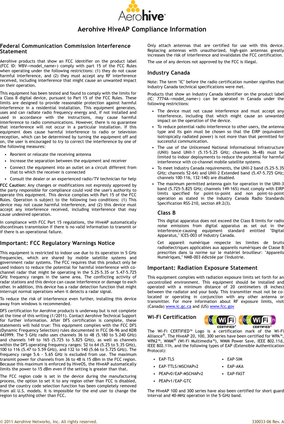 "© 2011 Aerohive Networks, Inc. All rights reserved.  330033-06 Rev. AAerohive HiveAP Compliance InformationFederal Communication Commission Interference StatementAerohive products that show an FCC identifier on the product label(FCC ID: WBV-<model_name>) comply with part 15 of the FCC Ruleswhen operating under the following restrictions: (1) they do not causeharmful interference, and (2) they must accept any RF interferencereceived, including interference that might cause an unwanted impacton their operation.This equipment has been tested and found to comply with the limits fora Class B digital device, pursuant to Part 15 of the FCC Rules. Theselimits are designed to provide reasonable protection against harmfulinterference in a residential installation. This equipment generates,uses and can radiate radio frequency energy and, if not installed andused in accordance with the instructions, may cause harmfulinterference to radio communications. However, there is no guaranteethat interference will not occur in a particular installation. If thisequipment does cause harmful interference to radio or televisionreception, which can be determined by turning the equipment off andon, the user is encouraged to try to correct the interference by one ofthe following measures:• Reorient or relocate the receiving antenna• Increase the separation between the equipment and receiver• Connect the equipment into an outlet on a circuit different fromthat to which the receiver is connected• Consult the dealer or an experienced radio/TV technician for helpFCC Caution: Any changes or modifications not expressly approved bythe party responsible for compliance could void the user's authority tooperate this equipment. This device complies with Part 15 of the FCCRules. Operation is subject to the following two conditions: (1) Thisdevice may not cause harmful interference, and (2) this device mustaccept any interference received, including interference that maycause undesired operation.In compliance with FCC Part 15 regulations, the HiveAP automaticallydiscontinues transmission if there is no valid information to transmit orif there is an operational failure.Important: FCC Regulatory Warnings NoticeThis equipment is restricted to indoor use due to its operation in 5 GHzfrequencies, which are shared by mobile satellite systems andgovernment radar systems. The FCC requires that this product only beused indoors to reduce the potential for harmful interference with co-channel radar that might be operating in the 5.25-5.35 or 5.47-5.725GHz frequency ranges in the same area. The conflicting activity ofradar stations and this device can cause interference or damage to eachother. In addition, this device has a radar detection function that mightinterrupt normal operations when it detects a radar signal.To reduce the risk of interference even further, installing this deviceaway from windows is recommended.DFS certification for Aerohive products is underway but is not completeat the time of this writing (1/2011). Contact Aerohive Technical Supportfor further information. After DFS certification is complete, thesestatements will hold true: This equipment complies with the FCC DFS(Dynamic Frequency Selection) rules documented in FCC 06-96 and KDB443999. The 5 GHz radio uses channels 36 to 48 (5.180 to 5.240 GHz)and channels 149 to 165 (5.725 to 5.825 GHz), as well as channelswithin the DFS operating frequency ranges: 52 to 64 (5.25 to 5.35 GHz),100 to 116 (5.47 to 5.59 GHz), and 132 to 140 (5.66 to 5.725 GHz). Thefrequency range 5.6 - 5.65 GHz is excluded from use. The maximumtransmit power for channels from 36 to 48 is 15 dBm in the FCC region.Because this maximum is enforced by HiveOS, the HiveAP automaticallylimits the power to 15 dBm even if the setting is greater than that.The FCC region code is set in the device during the manufacturingprocess, the option to set it to any region other than FCC is disabled,and the country code selection function has been completely removedfrom all U.S. models. It is impossible for the end user to change theregion to anything other than FCC.Only attach antennas that are certified for use with this device.Replacing antennas with unauthorized, high-gain antennas greatlyincreases the risk of interference and invalidates the FCC certification.The use of any devices not approved by the FCC is illegal.Industry CanadaNote: The term ""IC"" before the radio certification number signifies thatIndustry Canada technical specifications were met.Products that show an Industry Canada identifier on the product label(IC: 7774A-<model_name>) can be operated in Canada under thefollowing restrictions:• The device must not cause interference and must accept anyinterference, including that which might cause an unwantedimpact on the operation of the device.• To reduce potential radio interference to other users, the antennatype and its gain must be chosen so that the EIRP (equivalentisotropically radiated power) is not more than that permitted forsuccessful communication.• The use of the Unlicensed National Informational Infrastructure(UNII) band UNII-1 (5.15-5.25 GHz; channels 36-48) must belimited to indoor deployments to reduce the potential for harmfulinterference with co-channel mobile satellite systems.• To meet Industry Canada requirements, the UNII-2 band (5.25-5.35GHz; channels 52-64) and UNII-2 Extended band (5.47-5.725 GHz;channels 100-116, 132-140) are disabled.• The maximum permitted antenna gain for operation in the UNII-3band (5.725-5.825 GHz; channels 149-165) must comply with EIRPlimits specified for point-to-point and non point-to-pointoperation as stated in the Industry Canada Radio StandardsSpecification RSS-210, section A9.2(3).Class BThis digital apparatus does not exceed the Class B limits for radionoise emissions from digital apparatus as set out in theinterference-causing equipment standard entitled ""DigitalApparatus,"" ICES-003 of Industry Canada.Cet appareil numérique respecte les limites de bruitsradioélectriques applicables aux appareils numériques de Classe Bprescrites dans la norme sur le matériel brouilleur: ""AppareilsNumériques,"" NMB-003 édictée par l'Industrie.Important: Radiation Exposure StatementThis equipment complies with radiation exposure limits set forth for anuncontrolled environment. This equipment should be installed andoperated with a minimum distance of 20 centimeters (8 inches)between the radiator and your body. This transmitter must not be co-located or operating in conjunction with any other antenna ortransmitter. For more information about RF exposure limits, visit(Canada) www.ic.gc.ca and (US) www.fcc.govWi-Fi CertificationThe Wi-Fi CERTIFIED™ Logo is a certification mark of the Wi-FiAlliance®. The HiveAP 20, 100, 300 series have been certified for WPA™,WPA2™, WMM® (Wi-Fi Multimedia™), WMM Power Save, IEEE 802.11d,IEEE 802.11h, and the following types of EAP (Extensible AuthenticationProtocol):The HiveAP 100 and 300 series have also been certified for short guardinterval and 40-MHz operation in the 5-GHz band.•EAP-TLS •EAP-SIM•EAP-TTLS/MSCHAPv2 •EAP-AKA• PEAPv0/EAP-MSCHAPv2 • EAP-FAST• PEAPv1/EAP-GTC"