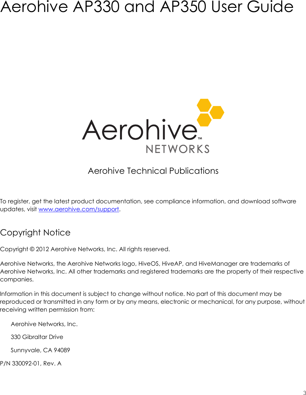 3Aerohive AP330 and AP350 User GuideAerohive Technical PublicationsTo register, get the latest product documentation, see compliance information, and download software updates, visit www.aerohive.com/support.Copyright NoticeCopyright © 2012 Aerohive Networks, Inc. All rights reserved.Aerohive Networks, the Aerohive Networks logo, HiveOS, HiveAP, and HiveManager are trademarks of Aerohive Networks, Inc. All other trademarks and registered trademarks are the property of their respective companies.Information in this document is subject to change without notice. No part of this document may be reproduced or transmitted in any form or by any means, electronic or mechanical, for any purpose, without receiving written permission from:Aerohive Networks, Inc.330 Gibraltar DriveSunnyvale, CA 94089P/N 330092-01, Rev. A