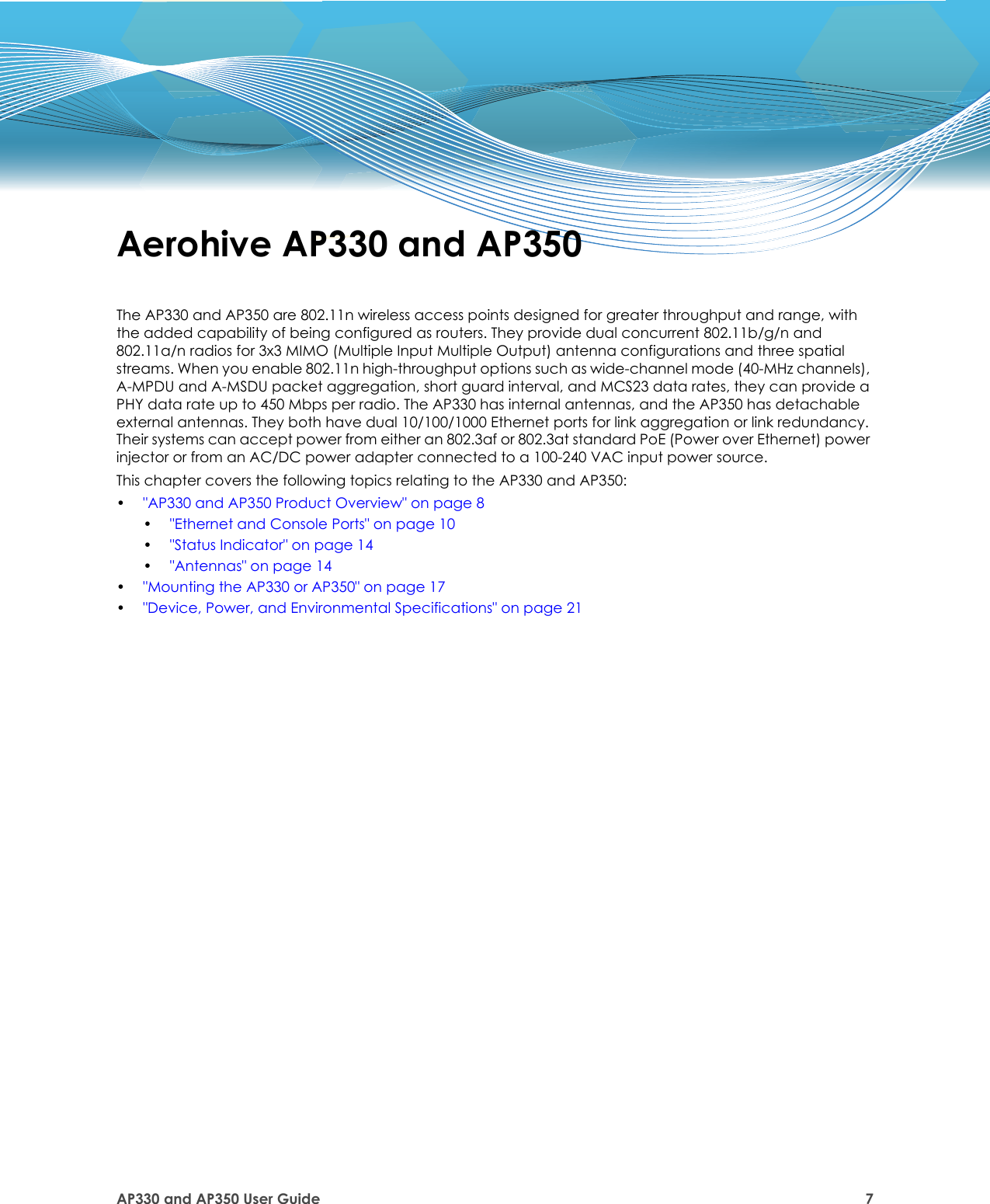 "AP330 and AP350 User Guide 7Aerohive AP330 and AP350The AP330 and AP350 are 802.11n wireless access points designed for greater throughput and range, with the added capability of being configured as routers. They provide dual concurrent 802.11b/g/n and 802.11a/n radios for 3x3 MIMO (Multiple Input Multiple Output) antenna configurations and three spatial streams. When you enable 802.11n high-throughput options such as wide-channel mode (40-MHz channels), A-MPDU and A-MSDU packet aggregation, short guard interval, and MCS23 data rates, they can provide a PHY data rate up to 450 Mbps per radio. The AP330 has internal antennas, and the AP350 has detachable external antennas. They both have dual 10/100/1000 Ethernet ports for link aggregation or link redundancy. Their systems can accept power from either an 802.3af or 802.3at standard PoE (Power over Ethernet) power injector or from an AC/DC power adapter connected to a 100-240 VAC input power source. This chapter covers the following topics relating to the AP330 and AP350:•""AP330 and AP350 Product Overview"" on page 8•""Ethernet and Console Ports"" on page 10•""Status Indicator"" on page 14•""Antennas"" on page 14•""Mounting the AP330 or AP350"" on page 17•""Device, Power, and Environmental Specifications"" on page 21"