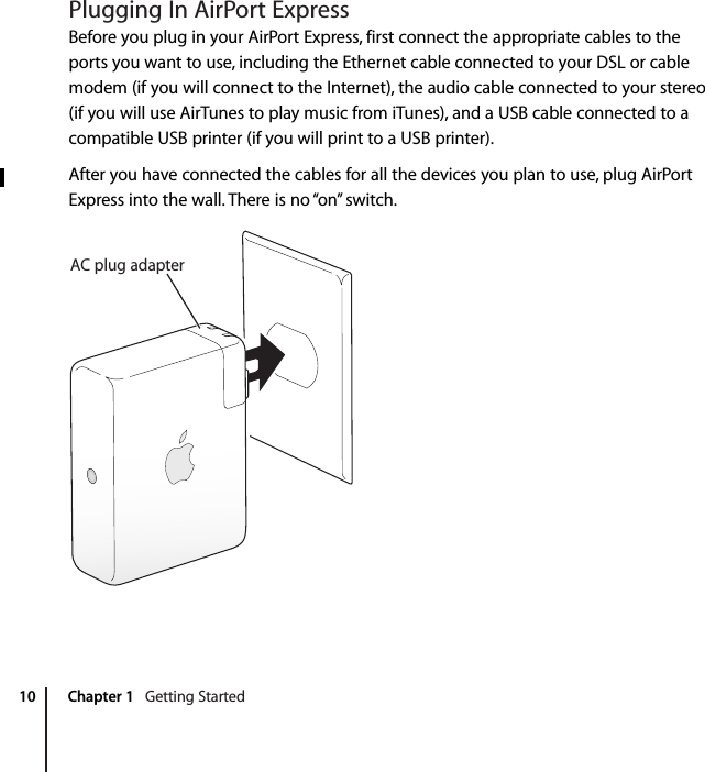"""10 Chapter 1    Getting Started Plugging In AirPort Express Before you plug in your AirPort Express, first connect the appropriate cables to the ports you want to use, including the Ethernet cable connected to your DSL or cable modem (if you will connect to the Internet), the audio cable connected to your stereo (if you will use AirTunes to play music from iTunes), and a USB cable connected to a compatible USB printer (if you will print to a USB printer).After you have connected the cables for all the devices you plan to use, plug AirPort Express into the wall. There is no """"on"""" switch.AC plug adapter"""