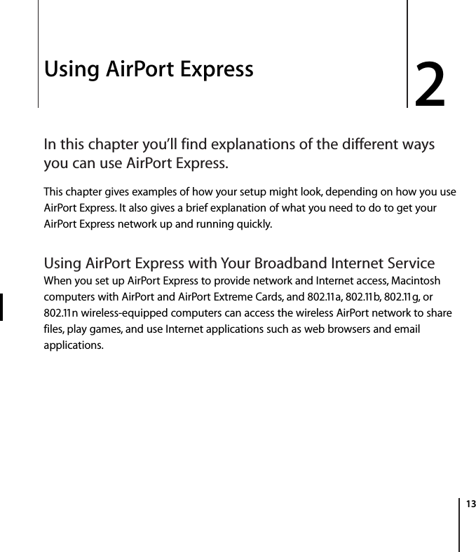 2   13 2 Using AirPort Express In this chapter you'll find explanations of the different ways you can use AirPort Express. This chapter gives examples of how your setup might look, depending on how you use AirPort Express. It also gives a brief explanation of what you need to do to get your AirPort Express network up and running quickly. Using AirPort Express with Your Broadband Internet Service When you set up AirPort Express to provide network and Internet access, Macintosh computers with AirPort and AirPort Extreme Cards, and 802.11a, 802.11b, 802.11g, or 802.11n wireless-equipped computers can access the wireless AirPort network to share files, play games, and use Internet applications such as web browsers and email applications.