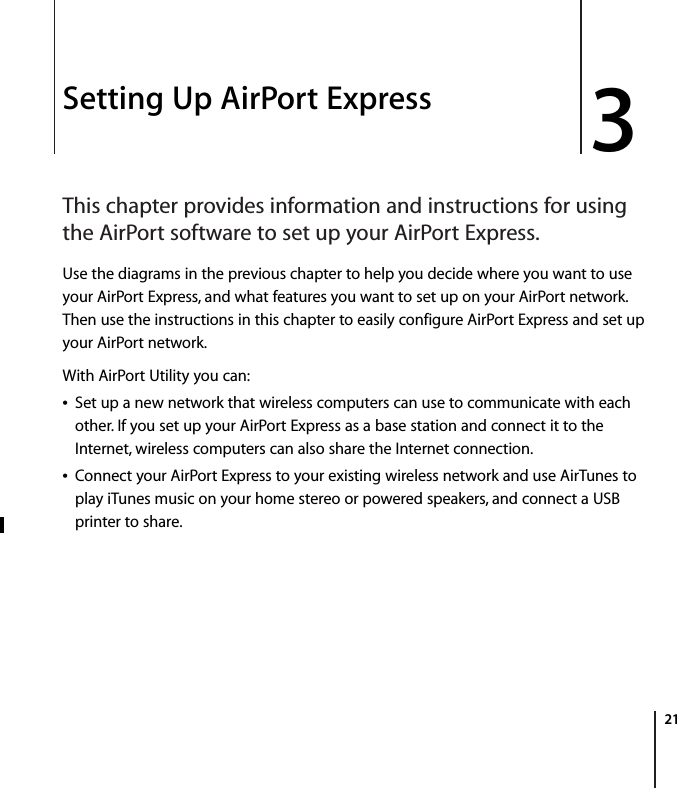 3   21 3 Setting Up AirPort Express This chapter provides information and instructions for using the AirPort software to set up your AirPort Express. Use the diagrams in the previous chapter to help you decide where you want to use your AirPort Express, and what features you want to set up on your AirPort network. Then use the instructions in this chapter to easily configure AirPort Express and set up your AirPort network.With AirPort Utility you can:Set up a new network that wireless computers can use to communicate with each other. If you set up your AirPort Express as a base station and connect it to the Internet, wireless computers can also share the Internet connection.Connect your AirPort Express to your existing wireless network and use AirTunes to play iTunes music on your home stereo or powered speakers, and connect a USB printer to share.
