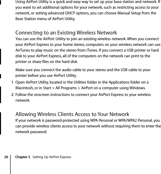 26 Chapter 3   Setting Up AirPort ExpressUsing AirPort Utility is a quick and easy way to set up your base station and network. If you want to set additional options for your network, such as restricting access to your network, or setting advanced DHCP options, you can choose Manual Setup from the Base Station menu of AirPort Utility. Connecting to an Existing Wireless NetworkYou can use the AirPort Utility to join an existing wireless network. When you connect your AirPort Express to your home stereo, computers on your wireless network can use AirTunes to play music on the stereo from iTunes. If you connect a USB printer or hard disk to your AirPort Express, all of the computers on the network can print to the printer or share files on the hard disk.Make sure you connect the audio cable to your stereo and the USB cable to your printer before you use AirPort Utility.1Open AirPort Utility, located in the Utilities folder in the Applications folder on a Macintosh, or in Start > All Programs > AirPort on a computer using Windows.2Follow the onscreen instructions to connect your AirPort Express to your wireless network.Allowing Wireless Clients Access to Your NetworkIf your network is password-protected using WPA Personal or WPA/WPA2 Personal, you can provide wireless clients access to your network without requiring them to enter the network password.