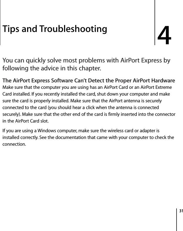 4 314Tips and TroubleshootingYou can quickly solve most problems with AirPort Express by following the advice in this chapter.The AirPort Express Software Can't Detect the Proper AirPort HardwareMake sure that the computer you are using has an AirPort Card or an AirPort Extreme Card installed. If you recently installed the card, shut down your computer and make sure the card is properly installed. Make sure that the AirPort antenna is securely connected to the card (you should hear a click when the antenna is connected securely). Make sure that the other end of the card is firmly inserted into the connector in the AirPort Card slot.If you are using a Windows computer, make sure the wireless card or adapter is installed correctly. See the documentation that came with your computer to check the connection.