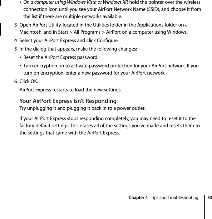 Chapter 4   Tips and Troubleshooting 33ÂOn a computer using Windows Vista or Windows XP, hold the pointer over the wireless connection icon until you see your AirPort Network Name (SSID), and choose it from the list if there are multiple networks available.3Open AirPort Utility, located in the Utilities folder in the Applications folder on a Macintosh, and in Start > All Programs > AirPort on a computer using Windows.4Select your AirPort Express and click Configure.5In the dialog that appears, make the following changes:ÂReset the AirPort Express password. ÂTurn encryption on to activate password protection for your AirPort network. If you turn on encryption, enter a new password for your AirPort network.6Click OK.AirPort Express restarts to load the new settings.Your AirPort Express Isn't RespondingTry unplugging it and plugging it back in to a power outlet.If your AirPort Express stops responding completely, you may need to reset it to the factory default settings. This erases all of the settings you've made and resets them to the settings that came with the AirPort Express.