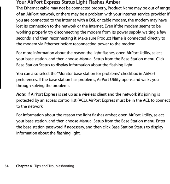 """34 Chapter 4   Tips and TroubleshootingYour AirPort Express Status Light Flashes AmberThe Ethernet cable may not be connected properly, Product Name may be out of range of an AirPort network, or there may be a problem with your Internet service provider. If you are connected to the Internet with a DSL or cable modem, the modem may have lost its connection to the network or the Internet. Even if the modem seems to be working properly, try disconnecting the modem from its power supply, waiting a few seconds, and then reconnecting it. Make sure Product Name is connected directly to the modem via Ethernet before reconnecting power to the modem.For more information about the reason the light flashes, open AirPort Utility, select your base station, and then choose Manual Setup from the Base Station menu. Click Base Station Status to display information about the flashing light.You can also select the """"Monitor base station for problems"""" checkbox in AirPort preferences. If the base station has problems, AirPort Utility opens and walks you through solving the problems.Note:  If AirPort Express is set up as a wireless client and the network it's joining is protected by an access control list (ACL), AirPort Express must be in the ACL to connect to the network.For information about the reason the light flashes amber, open AirPort Utility, select your base station, and then choose Manual Setup from the Base Station menu. Enter the base station password if necessary, and then click Base Station Status to display information about the flashing light."""