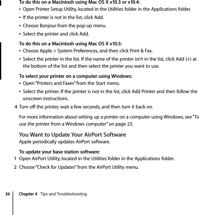 """36 Chapter 4   Tips and TroubleshootingTo do this on a Macintosh using Mac OS X v10.3 or v10.4:ÂOpen Printer Setup Utility, located in the Utilities folder in the Applications folder.ÂIf the printer is not in the list, click Add.ÂChoose Bonjour from the pop-up menu.ÂSelect the printer and click Add.To do this on a Macintosh using Mac OS X v10.5:ÂChoose Apple > System Preferences, and then click Print & Fax.ÂSelect the printer in the list. If the name of the printer isn't in the list, click Add (+) at the bottom of the list and then select the printer you want to use.To select your printer on a computer using Windows:ÂOpen """"Printers and Faxes"""" from the Start menu.ÂSelect the printer. If the printer is not in the list, click Add Printer and then follow the onscreen instructions.4Turn off the printer, wait a few seconds, and then turn it back on.For more information about setting up a printer on a computer using Windows, see """"To use the printer from a Windows computer"""" on page 23.You Want to Update Your AirPort SoftwareApple periodically updates AirPort software.To update your base station software:1Open AirPort Utility, located in the Utilities folder in the Applications folder.2Choose """"Check for Updates"""" from the AirPort Utility menu."""