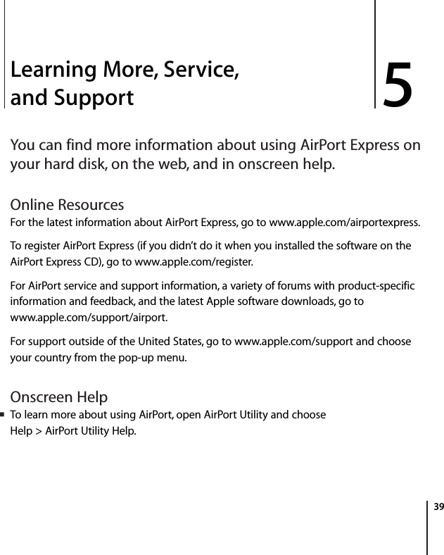 5 395Learning More, Service, and SupportYou can find more information about using AirPort Express on your hard disk, on the web, and in onscreen help.Online Resources For the latest information about AirPort Express, go to www.apple.com/airportexpress.To register AirPort Express (if you didn't do it when you installed the software on the AirPort Express CD), go to www.apple.com/register.For AirPort service and support information, a variety of forums with product-specific information and feedback, and the latest Apple software downloads, go to www.apple.com/support/airport.For support outside of the United States, go to www.apple.com/support and choose your country from the pop-up menu.Onscreen HelpmTo learn more about using AirPort, open AirPort Utility and choose Help > AirPort Utility Help.