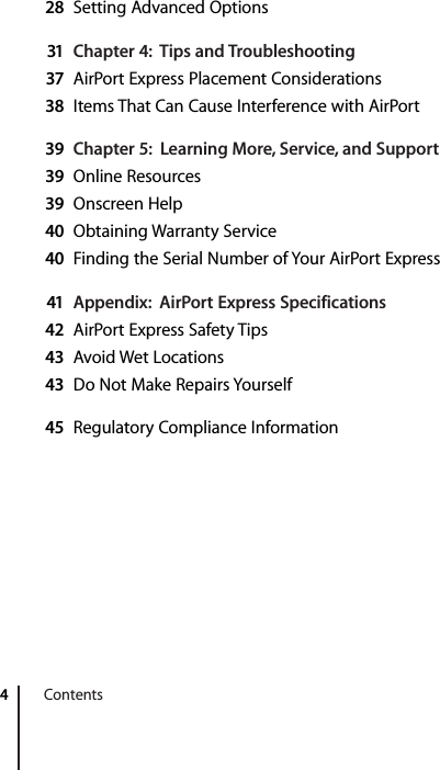 4   Contents 28 Setting Advanced Options 31 Chapter 4:  Tips and Troubleshooting37 AirPort Express Placement Considerations 38 Items That Can Cause Interference with AirPort 39 Chapter 5:  Learning More, Service, and Support39 Online Resources 39 Onscreen Help 40 Obtaining Warranty Service 40 Finding the Serial Number of Your AirPort Express 41 Appendix:  AirPort Express Specifications42 AirPort Express Safety Tips 43 Avoid Wet Locations 43 Do Not Make Repairs Yourself 45 Regulatory Compliance Information
