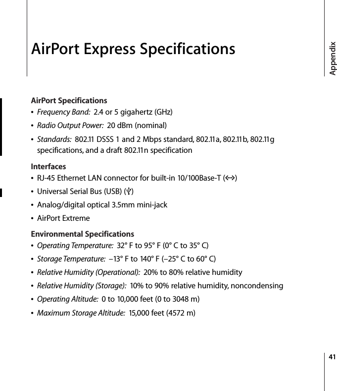 41AppendixAirPort Express SpecificationsAirPort SpecificationsÂFrequency Band:  2.4 or 5 gigahertz (GHz)ÂRadio Output Power:  20 dBm (nominal)ÂStandards:  802.11 DSSS 1 and 2 Mbps standard, 802.11a, 802.11b, 802.11g specifications, and a draft 802.11n specificationInterfacesÂRJ-45 Ethernet LAN connector for built-in 10/100Base-T (G)ÂUniversal Serial Bus (USB) (d)ÂAnalog/digital optical 3.5mm mini-jackÂAirPort ExtremeEnvironmental SpecificationsÂOperating Temperature:  32° F to 95° F (0° C to 35° C)ÂStorage Temperature:  –13° F to 140° F (–25° C to 60° C)ÂRelative Humidity (Operational):  20% to 80% relative humidityÂRelative Humidity (Storage):  10% to 90% relative humidity, noncondensingÂOperating Altitude:  0 to 10,000 feet (0 to 3048 m)ÂMaximum Storage Altitude:  15,000 feet (4572 m)