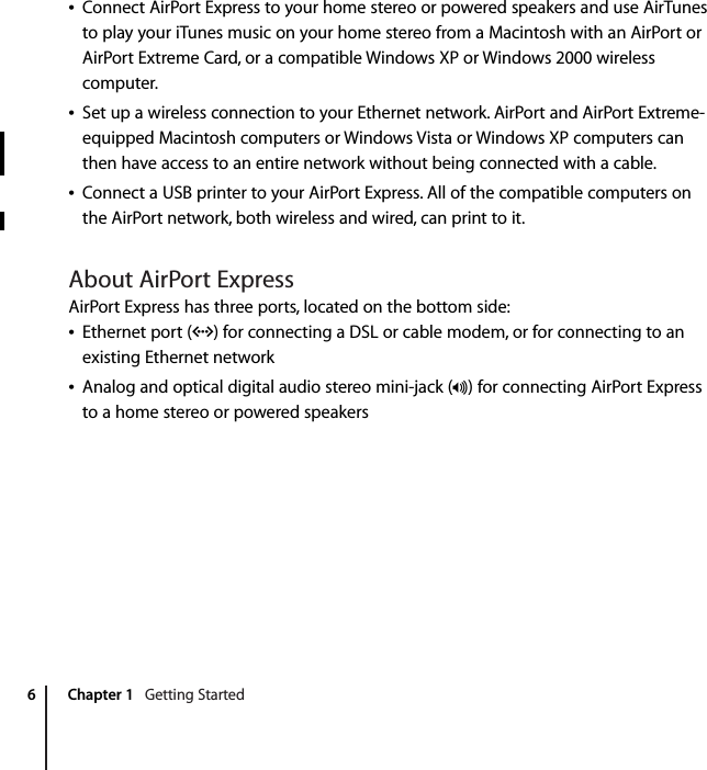 6 Chapter 1    Getting StartedConnect AirPort Express to your home stereo or powered speakers and use AirTunes to play your iTunes music on your home stereo from a Macintosh with an AirPort or AirPort Extreme Card, or a compatible Windows XP or Windows 2000 wireless computer.Set up a wireless connection to your Ethernet network. AirPort and AirPort Extreme-equipped Macintosh computers or Windows Vista or Windows XP computers can then have access to an entire network without being connected with a cable.Connect a USB printer to your AirPort Express. All of the compatible computers on the AirPort network, both wireless and wired, can print to it. About AirPort Express AirPort Express has three ports, located on the bottom side:Ethernet port (G ) for connecting a DSL or cable modem, or for connecting to an existing Ethernet network Analog and optical digital audio stereo mini-jack (- ) for connecting AirPort Express to a home stereo or powered speakers