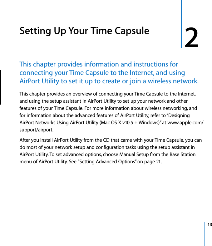 """2   13 2 Setting Up Your Time Capsule This chapter provides information and instructions for connecting your Time Capsule to the Internet, and using AirPort Utility to set it up to create or join a wireless network. This chapter provides an overview of connecting your Time Capsule to the Internet, and using the setup assistant in AirPort Utility to set up your network and other features of your Time Capsule. For more information about wireless networking, and for information about the advanced features of AirPort Utility, refer to """"Designing AirPort Networks Using AirPort Utility (Mac OS X v10.5 + Windows)"""" at www.apple.com/support/airport.After you install AirPort Utility from the CD that came with your Time Capsule, you can do most of your network setup and configuration tasks using the setup assistant in AirPort Utility. To set advanced options, choose Manual Setup from the Base Station menu of AirPort Utility. See """"Setting Advanced Options"""" on page 21."""