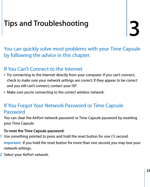 3 253Tips and TroubleshootingYou can quickly solve most problems with your Time Capsule by following the advice in this chapter.If You Can't Connect to the InternetÂTry connecting to the Internet directly from your computer. If you can't connect, check to make sure your network settings are correct. If they appear to be correct and you still can't connect, contact your ISP.ÂMake sure you're connecting to the correct wireless network.If You Forgot Your Network Password or Time Capsule PasswordYou can clear the AirPort network password or Time Capsule password by resetting your Time Capsule. To reset the Time Capsule password:1Use something pointed to press and hold the reset button for one (1) second. Important:  If you hold the reset button for more than one second, you may lose your network settings.2Select your AirPort network.