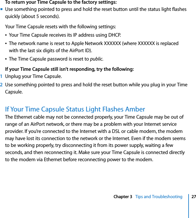 Chapter 3   Tips and Troubleshooting 27To return your Time Capsule to the factory settings:mUse something pointed to press and hold the reset button until the status light flashes quickly (about 5 seconds).Your Time Capsule resets with the following settings:ÂYour Time Capsule receives its IP address using DHCP.ÂThe network name is reset to Apple Network XXXXXX (where XXXXXX is replaced with the last six digits of the AirPort ID).ÂThe Time Capsule password is reset to public.If your Time Capsule still isn't responding, try the following:1Unplug your Time Capsule.2Use something pointed to press and hold the reset button while you plug in your Time Capsule.If Your Time Capsule Status Light Flashes AmberThe Ethernet cable may not be connected properly, your Time Capsule may be out of range of an AirPort network, or there may be a problem with your Internet service provider. If you're connected to the Internet with a DSL or cable modem, the modem may have lost its connection to the network or the Internet. Even if the modem seems to be working properly, try disconnecting it from its power supply, waiting a few seconds, and then reconnecting it. Make sure your Time Capsule is connected directly to the modem via Ethernet before reconnecting power to the modem.