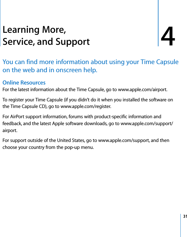 4 314Learning More, Service, and SupportYou can find more information about using your Time Capsule on the web and in onscreen help.Online Resources For the latest information about the Time Capsule, go to www.apple.com/airport.To register your Time Capsule (if you didn't do it when you installed the software on the Time Capsule CD), go to www.apple.com/register.For AirPort support information, forums with product-specific information and feedback, and the latest Apple software downloads, go to www.apple.com/support/airport.For support outside of the United States, go to www.apple.com/support, and then choose your country from the pop-up menu.