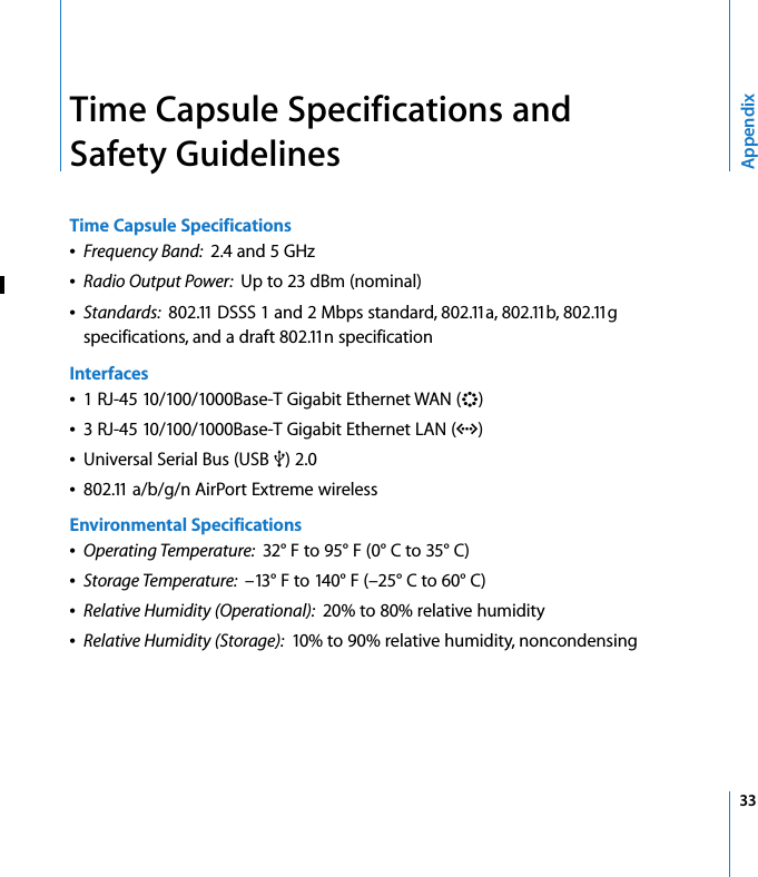 33AppendixTime Capsule Specifications and Safety GuidelinesTime Capsule SpecificationsÂFrequency Band:  2.4 and 5 GHzÂRadio Output Power:  Up to 23 dBm (nominal)ÂStandards:  802.11 DSSS 1 and 2 Mbps standard, 802.11a, 802.11b, 802.11g specifications, and a draft 802.11n specificationInterfacesÂ1 RJ-45 10/100/1000Base-T Gigabit Ethernet WAN (<)Â3 RJ-45 10/100/1000Base-T Gigabit Ethernet LAN (G)ÂUniversal Serial Bus (USB d) 2.0Â802.11 a/b/g/n AirPort Extreme wirelessEnvironmental SpecificationsÂOperating Temperature:  32° F to 95° F (0° C to 35° C)ÂStorage Temperature:  –13° F to 140° F (–25° C to 60° C)ÂRelative Humidity (Operational):  20% to 80% relative humidityÂRelative Humidity (Storage):  10% to 90% relative humidity, noncondensing