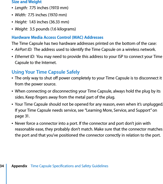 """34 Appendix    Time Capsule Specifications and Safety GuidelinesSize and WeightÂLength:  7.75 inches (197.0 mm)ÂWidth:  7.75 inches (197.0 mm)ÂHeight:  1.43 inches (36.33 mm)ÂWeight:  3.5 pounds (1.6 kilograms)Hardware Media Access Control (MAC) AddressesThe Time Capsule has two hardware addresses printed on the bottom of the case:ÂAirPort ID:  The address used to identify the Time Capsule on a wireless network.ÂEthernet ID:  You may need to provide this address to your ISP to connect your Time Capsule to the Internet.Using Your Time Capsule SafelyÂThe only way to shut off power completely to your Time Capsule is to disconnect it from the power source.ÂWhen connecting or disconnecting your Time Capsule, always hold the plug by its sides. Keep fingers away from the metal part of the plug.ÂYour Time Capsule should not be opened for any reason, even when it's unplugged. If your Time Capsule needs service, see """"Learning More, Service, and Support"""" on page 31. ÂNever force a connector into a port. If the connector and port don't join with reasonable ease, they probably don't match. Make sure that the connector matches the port and that you've positioned the connector correctly in relation to the port."""