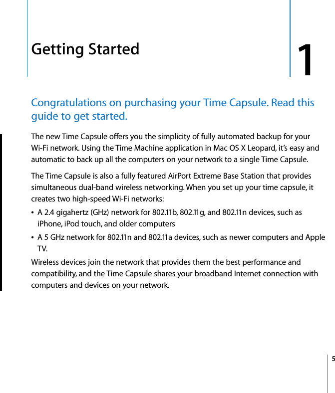 1   5 1 Getting Started Congratulations on purchasing your Time Capsule. Read this guide to get started. The new Time Capsule offers you the simplicity of fully automated backup for yourWi-Fi network. Using the Time Machine application in Mac OS X Leopard, it's easy and automatic to back up all the computers on your network to a single Time Capsule.The Time Capsule is also a fully featured AirPort Extreme Base Station that provides simultaneous dual-band wireless networking. When you set up your time capsule, it creates two high-speed Wi-Fi networks: A 2.4 gigahertz (GHz) network for 802.11b, 802.11g, and 802.11n devices, such as iPhone, iPod touch, and older computersA 5 GHz network for 802.11n and 802.11a devices, such as newer computers and Apple TV.Wireless devices join the network that provides them the best performance and compatibility, and the Time Capsule shares your broadband Internet connection with computers and devices on your network.
