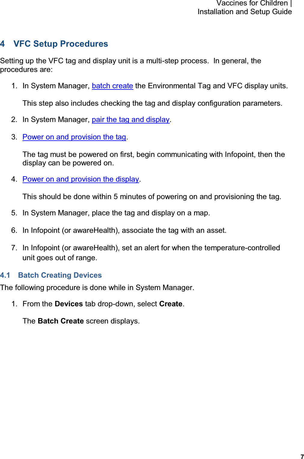 7 Vaccines for Children    Installation and Setup Guide 4  VFC Setup Procedures Setting up the VFC tag and display unit is a multi-step process.  In general, the procedures are: 1.  In System Manager, batch create the Environmental Tag and VFC display units. This step also includes checking the tag and display configuration parameters. 2.  In System Manager, pair the tag and display. 3.  Power on and provision the tag. The tag must be powered on first, begin communicating with Infopoint, then the display can be powered on. 4.  Power on and provision the display. This should be done within 5 minutes of powering on and provisioning the tag. 5.  In System Manager, place the tag and display on a map. 6.  In Infopoint (or awareHealth), associate the tag with an asset. 7.  In Infopoint (or awareHealth), set an alert for when the temperature-controlled unit goes out of range. 4.1  Batch Creating Devices The following procedure is done while in System Manager. 1.  From the Devices tab drop-down, select Create. The Batch Create screen displays.