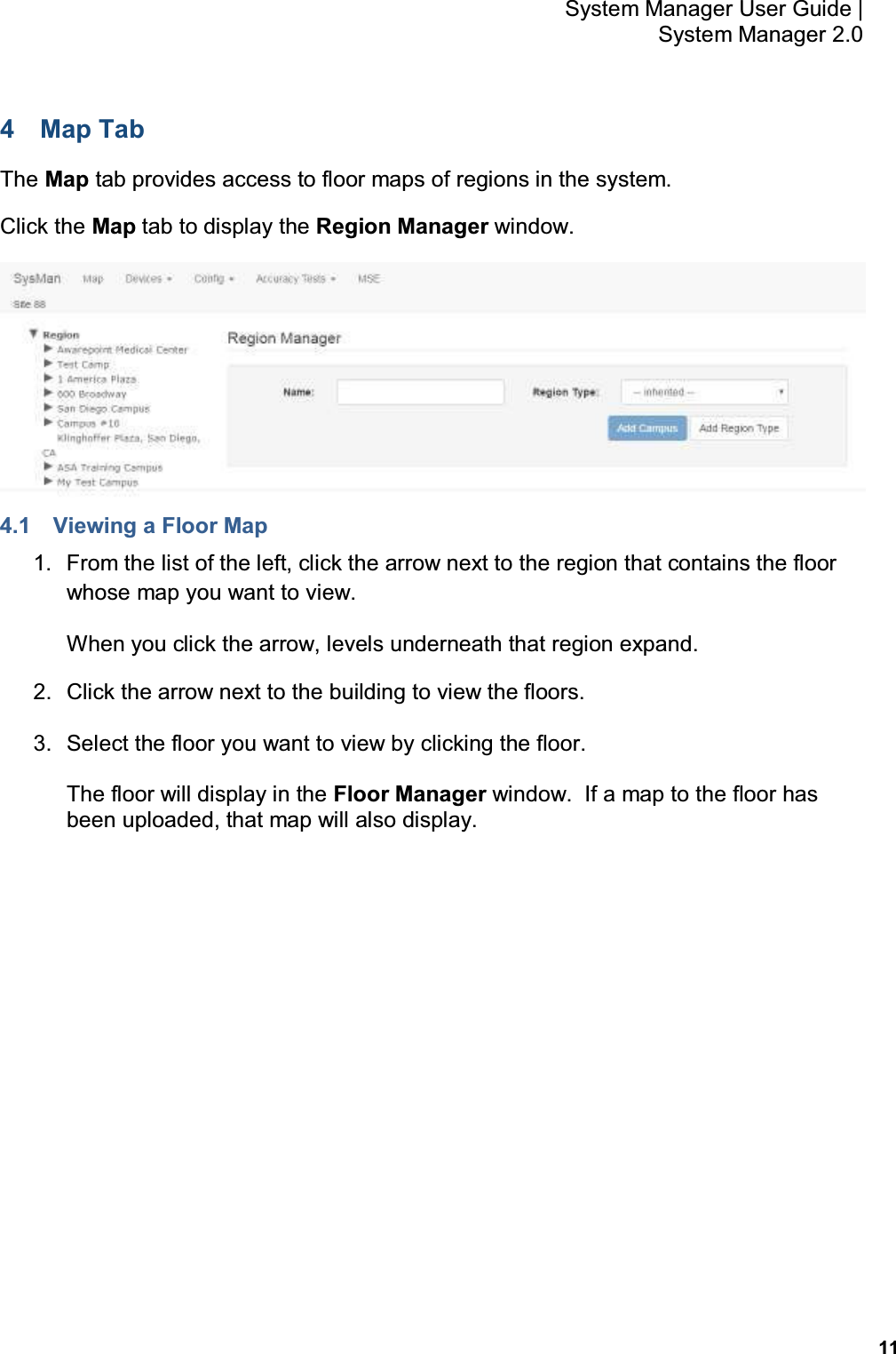 11 System Manager User Guide    System Manager 2.0 4  Map Tab The Map tab provides access to floor maps of regions in the system. Click the Map tab to display the Region Manager window.  4.1  Viewing a Floor Map 1.  From the list of the left, click the arrow next to the region that contains the floor whose map you want to view. When you click the arrow, levels underneath that region expand. 2.  Click the arrow next to the building to view the floors. 3.  Select the floor you want to view by clicking the floor. The floor will display in the Floor Manager window.  If a map to the floor has been uploaded, that map will also display.