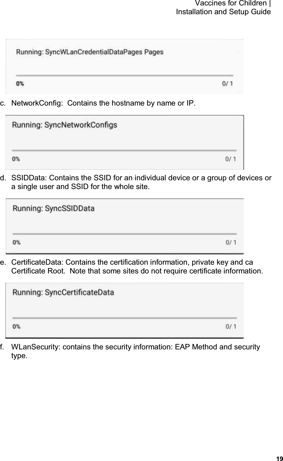 19 Vaccines for Children    Installation and Setup Guide  c.  NetworkConfig:  Contains the hostname by name or IP.  d.  SSIDData: Contains the SSID for an individual device or a group of devices or a single user and SSID for the whole site.  e.  CertificateData: Contains the certification information, private key and ca Certificate Root.  Note that some sites do not require certificate information.  f.  WLanSecurity: contains the security information: EAP Method and security type.