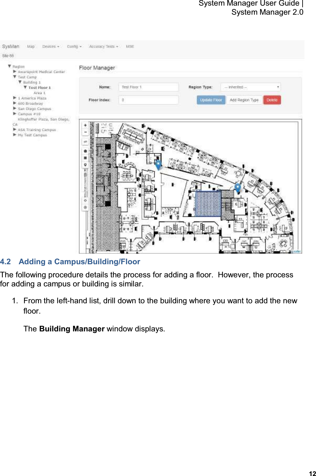 12 System Manager User Guide    System Manager 2.0  4.2  Adding a Campus/Building/Floor The following procedure details the process for adding a floor.  However, the process for adding a campus or building is similar. 1.  From the left-hand list, drill down to the building where you want to add the new floor. The Building Manager window displays.