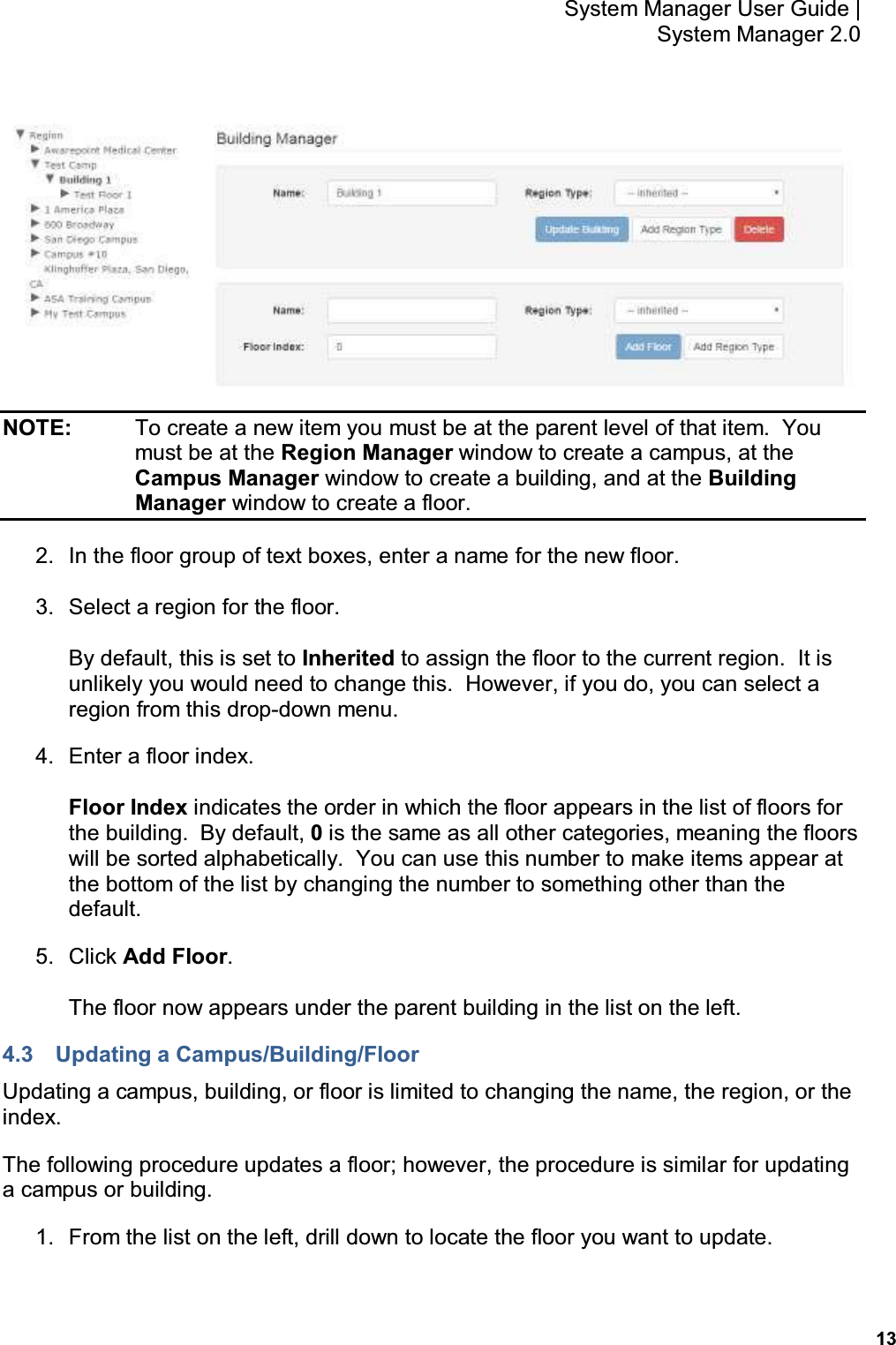 13 System Manager User Guide    System Manager 2.0  NOTE:    To create a new item you must be at the parent level of that item.  You must be at the Region Manager window to create a campus, at the Campus Manager window to create a building, and at the Building Manager window to create a floor. 2.  In the floor group of text boxes, enter a name for the new floor. 3.  Select a region for the floor. By default, this is set to Inherited to assign the floor to the current region.  It is unlikely you would need to change this.  However, if you do, you can select a region from this drop-down menu. 4.  Enter a floor index. Floor Index indicates the order in which the floor appears in the list of floors for the building.  By default, 0 is the same as all other categories, meaning the floors will be sorted alphabetically.  You can use this number to make items appear at the bottom of the list by changing the number to something other than the default. 5.  Click Add Floor. The floor now appears under the parent building in the list on the left. 4.3  Updating a Campus/Building/Floor Updating a campus, building, or floor is limited to changing the name, the region, or the index. The following procedure updates a floor; however, the procedure is similar for updating a campus or building. 1.  From the list on the left, drill down to locate the floor you want to update.