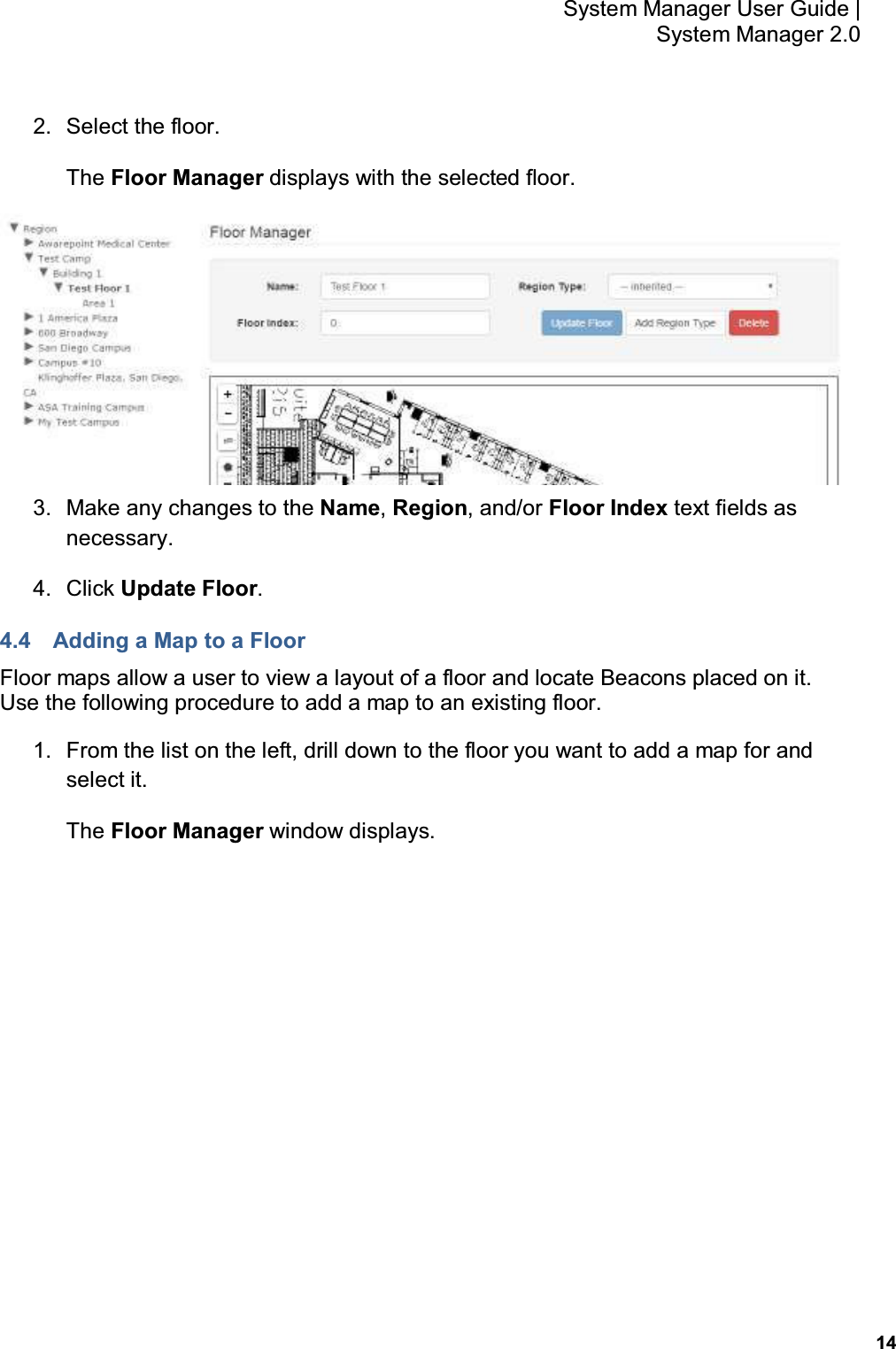 14 System Manager User Guide    System Manager 2.0 2.  Select the floor. The Floor Manager displays with the selected floor.  3.  Make any changes to the Name, Region, and/or Floor Index text fields as necessary. 4.  Click Update Floor. 4.4  Adding a Map to a Floor Floor maps allow a user to view a layout of a floor and locate Beacons placed on it.  Use the following procedure to add a map to an existing floor. 1.  From the list on the left, drill down to the floor you want to add a map for and select it. The Floor Manager window displays.