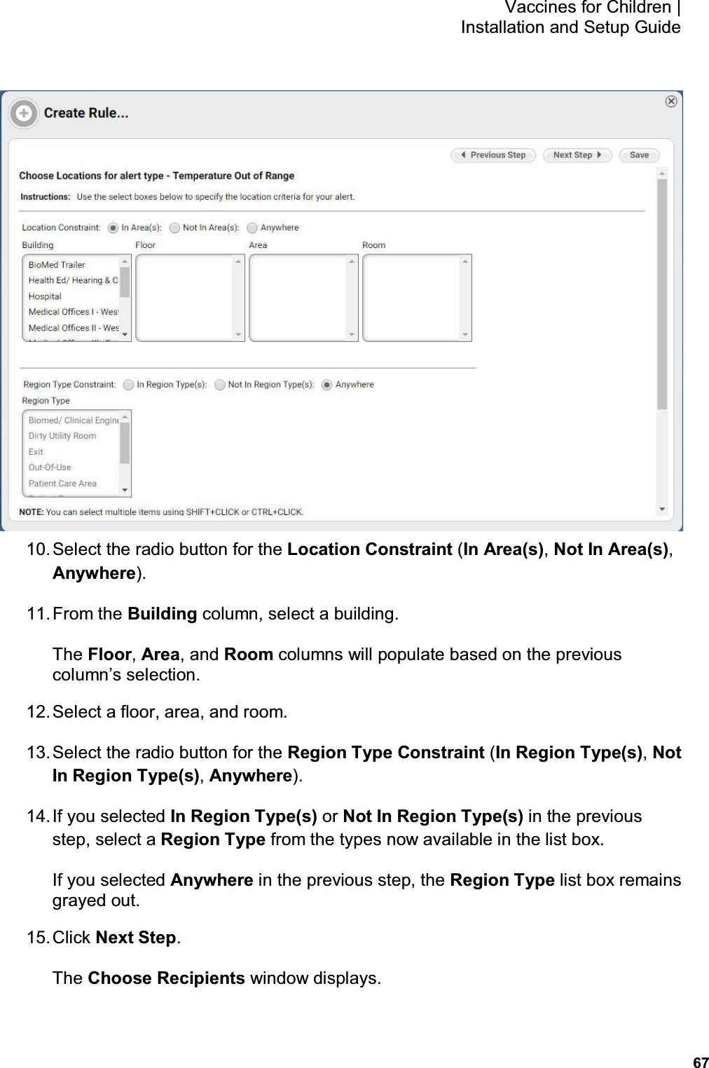 67 Vaccines for Children    Installation and Setup Guide  10. Select the radio button for the Location Constraint (In Area(s), Not In Area(s), Anywhere). 11. From the Building column, select a building. The Floor, Area, and Room columns will populate based on the previous column's selection. 12. Select a floor, area, and room. 13. Select the radio button for the Region Type Constraint (In Region Type(s), Not In Region Type(s), Anywhere). 14. If you selected In Region Type(s) or Not In Region Type(s) in the previous step, select a Region Type from the types now available in the list box. If you selected Anywhere in the previous step, the Region Type list box remains grayed out. 15. Click Next Step. The Choose Recipients window displays.