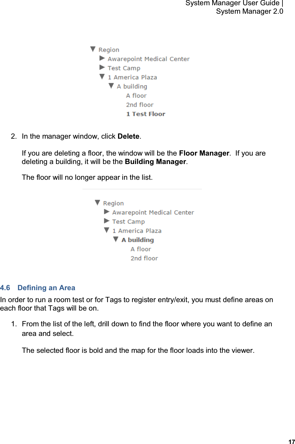 17 System Manager User Guide    System Manager 2.0  2.  In the manager window, click Delete. If you are deleting a floor, the window will be the Floor Manager.  If you are deleting a building, it will be the Building Manager. The floor will no longer appear in the list.  4.6  Defining an Area In order to run a room test or for Tags to register entry/exit, you must define areas on each floor that Tags will be on. 1.  From the list of the left, drill down to find the floor where you want to define an area and select. The selected floor is bold and the map for the floor loads into the viewer.