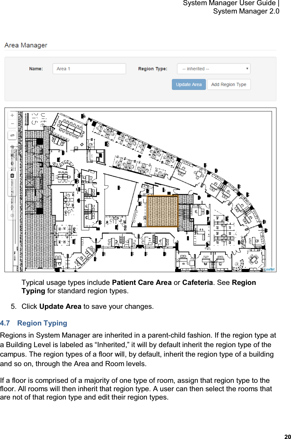 """20 System Manager User Guide    System Manager 2.0  Typical usage types include Patient Care Area or Cafeteria. See Region Typing for standard region types. 5.  Click Update Area to save your changes. 4.7  Region Typing Regions in System Manager are inherited in a parent-child fashion. If the region type at a Building Level is labeled as """"Inherited,"""" it will by default inherit the region type of the campus. The region types of a floor will, by default, inherit the region type of a building and so on, through the Area and Room levels. If a floor is comprised of a majority of one type of room, assign that region type to the floor. All rooms will then inherit that region type. A user can then select the rooms that are not of that region type and edit their region types."""