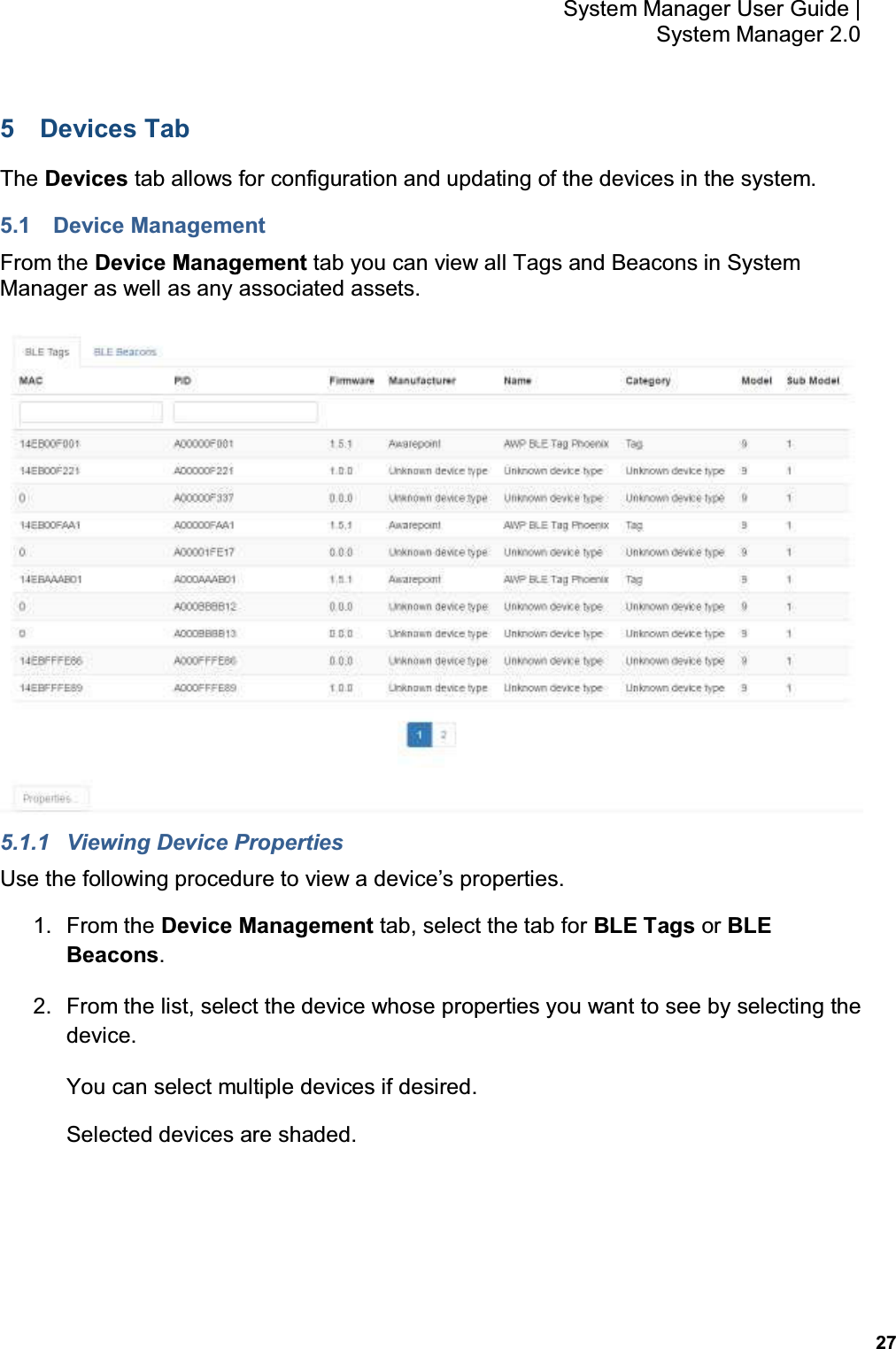 27 System Manager User Guide    System Manager 2.0 5  Devices Tab The Devices tab allows for configuration and updating of the devices in the system. 5.1  Device Management From the Device Management tab you can view all Tags and Beacons in System Manager as well as any associated assets.  5.1.1  Viewing Device Properties Use the following procedure to view a device's properties. 1.  From the Device Management tab, select the tab for BLE Tags or BLE Beacons. 2.  From the list, select the device whose properties you want to see by selecting the device. You can select multiple devices if desired. Selected devices are shaded.