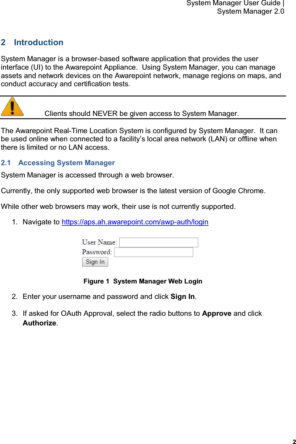 2 System Manager User Guide    System Manager 2.0 2  Introduction System Manager is a browser-based software application that provides the user interface (UI) to the Awarepoint Appliance.  Using System Manager, you can manage assets and network devices on the Awarepoint network, manage regions on maps, and conduct accuracy and certification tests.   Clients should NEVER be given access to System Manager. The Awarepoint Real-Time Location System is configured by System Manager.  It can be used online when connected to a facility's local area network (LAN) or offline when there is limited or no LAN access. 2.1  Accessing System Manager System Manager is accessed through a web browser.   Currently, the only supported web browser is the latest version of Google Chrome. While other web browsers may work, their use is not currently supported. 1.  Navigate to https://aps.ah.awarepoint.com/awp-auth/login  Figure 1  System Manager Web Login 2.  Enter your username and password and click Sign In. 3.  If asked for OAuth Approval, select the radio buttons to Approve and click Authorize.