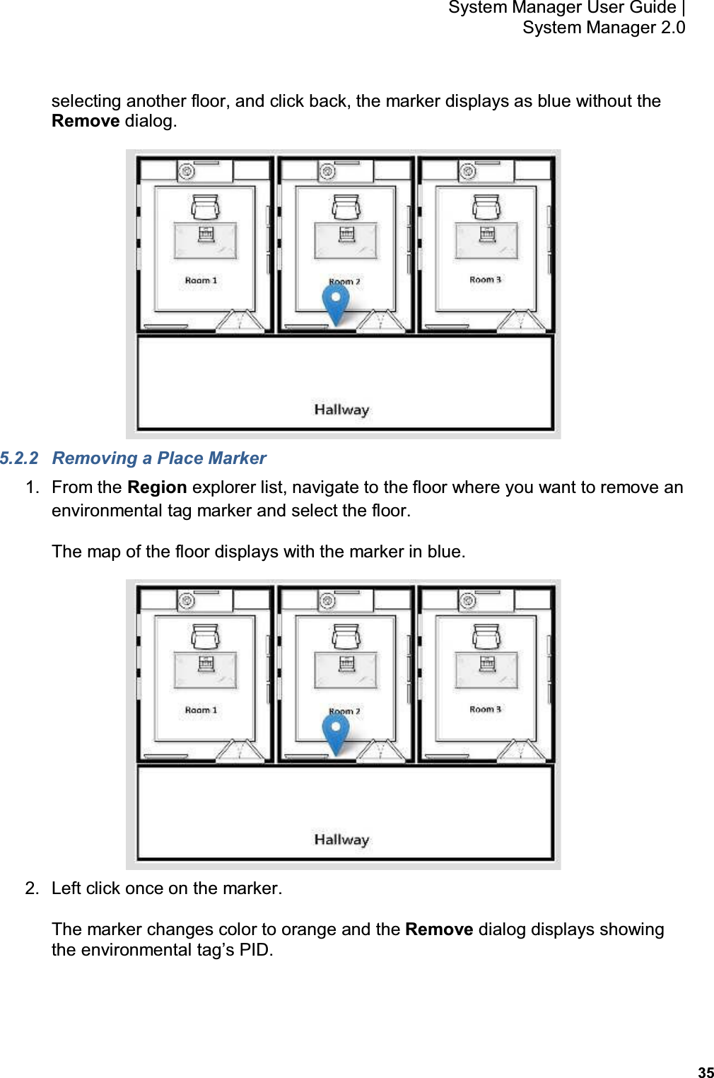 35 System Manager User Guide    System Manager 2.0 selecting another floor, and click back, the marker displays as blue without the Remove dialog.  5.2.2  Removing a Place Marker 1.  From the Region explorer list, navigate to the floor where you want to remove an environmental tag marker and select the floor. The map of the floor displays with the marker in blue.  2.  Left click once on the marker. The marker changes color to orange and the Remove dialog displays showing the environmental tag's PID.