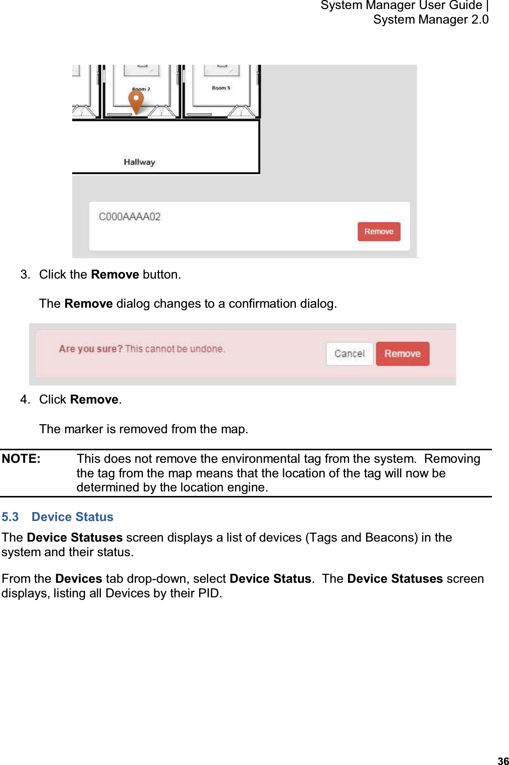 36 System Manager User Guide    System Manager 2.0  3.  Click the Remove button. The Remove dialog changes to a confirmation dialog.  4.  Click Remove. The marker is removed from the map. NOTE:    This does not remove the environmental tag from the system.  Removing the tag from the map means that the location of the tag will now be determined by the location engine. 5.3  Device Status The Device Statuses screen displays a list of devices (Tags and Beacons) in the system and their status. From the Devices tab drop-down, select Device Status.  The Device Statuses screen displays, listing all Devices by their PID.