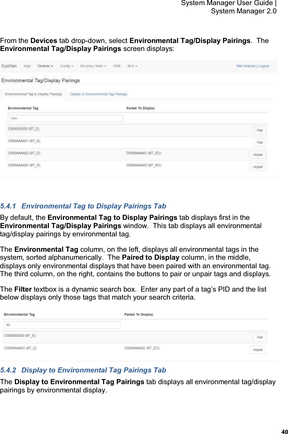 40 System Manager User Guide    System Manager 2.0 From the Devices tab drop-down, select Environmental Tag/Display Pairings.  The Environmental Tag/Display Pairings screen displays:   5.4.1  Environmental Tag to Display Pairings Tab By default, the Environmental Tag to Display Pairings tab displays first in the Environmental Tag/Display Pairings window.  This tab displays all environmental tag/display pairings by environmental tag. The Environmental Tag column, on the left, displays all environmental tags in the system, sorted alphanumerically.  The Paired to Display column, in the middle, displays only environmental displays that have been paired with an environmental tag.  The third column, on the right, contains the buttons to pair or unpair tags and displays. The Filter textbox is a dynamic search box.  Enter any part of a tag's PID and the list below displays only those tags that match your search criteria.  5.4.2  Display to Environmental Tag Pairings Tab The Display to Environmental Tag Pairings tab displays all environmental tag/display pairings by environmental display.