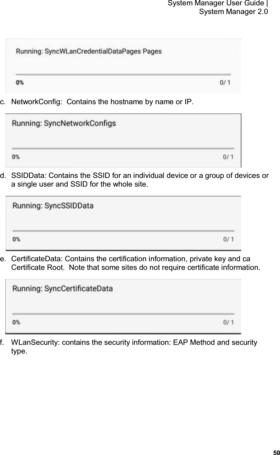 50 System Manager User Guide    System Manager 2.0  c.  NetworkConfig:  Contains the hostname by name or IP.  d.  SSIDData: Contains the SSID for an individual device or a group of devices or a single user and SSID for the whole site.  e.  CertificateData: Contains the certification information, private key and ca Certificate Root.  Note that some sites do not require certificate information.  f.  WLanSecurity: contains the security information: EAP Method and security type.